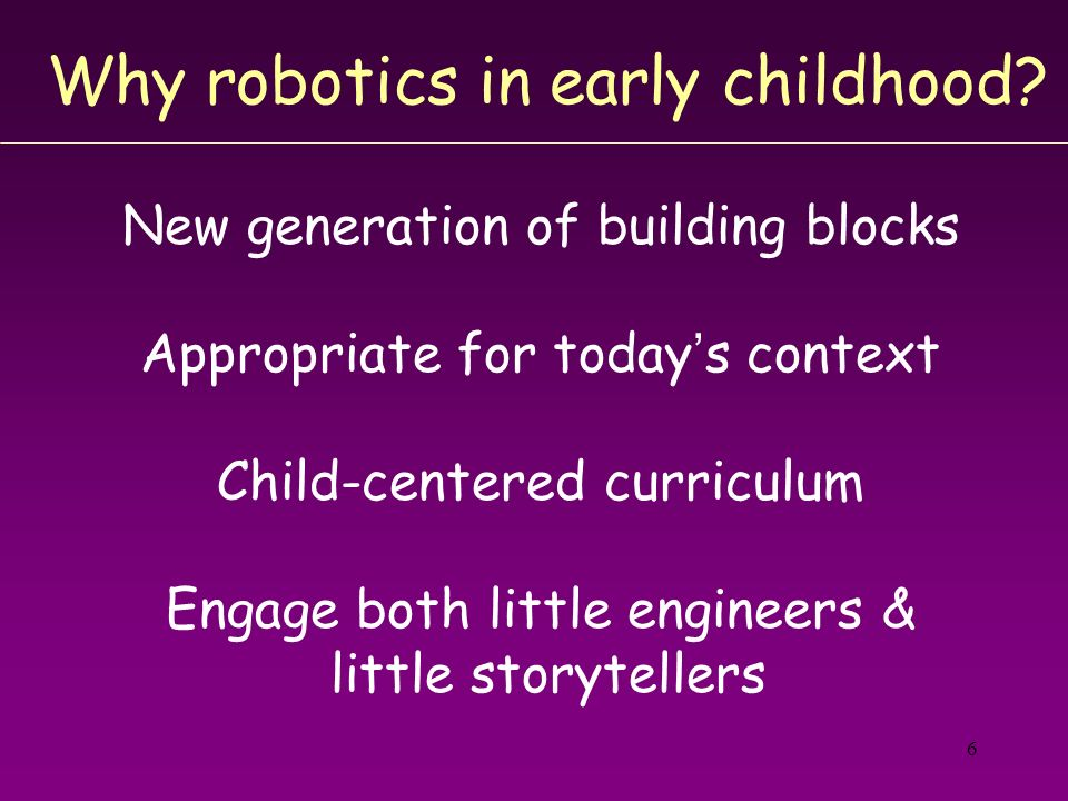 6 Why robotics in early childhood? New generation of building blocks Appropriate for todays context Child-centered curriculum Engage both little engin