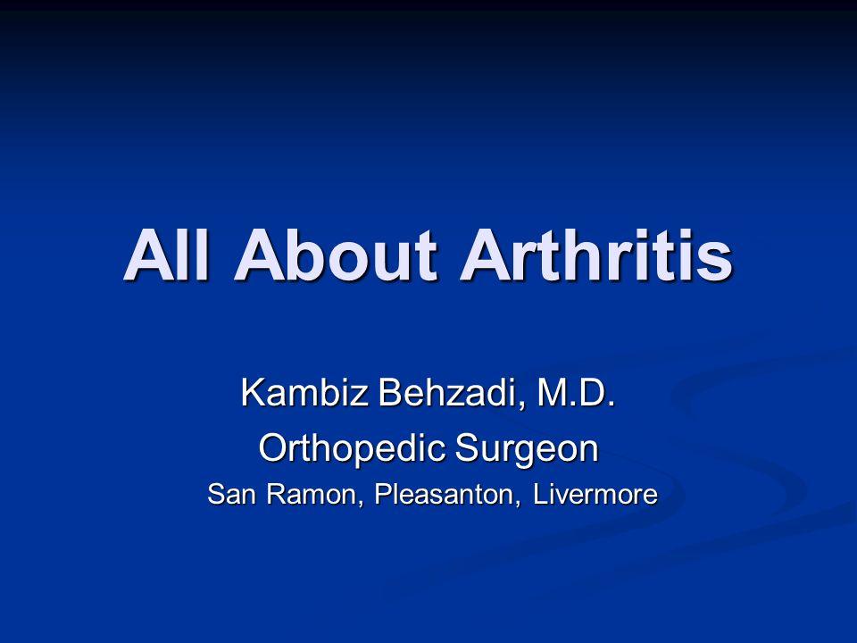 All About Arthritis Kambiz Behzadi, M.D. Orthopedic Surgeon San Ramon, Pleasanton, Livermore San Ramon, Pleasanton, Livermore