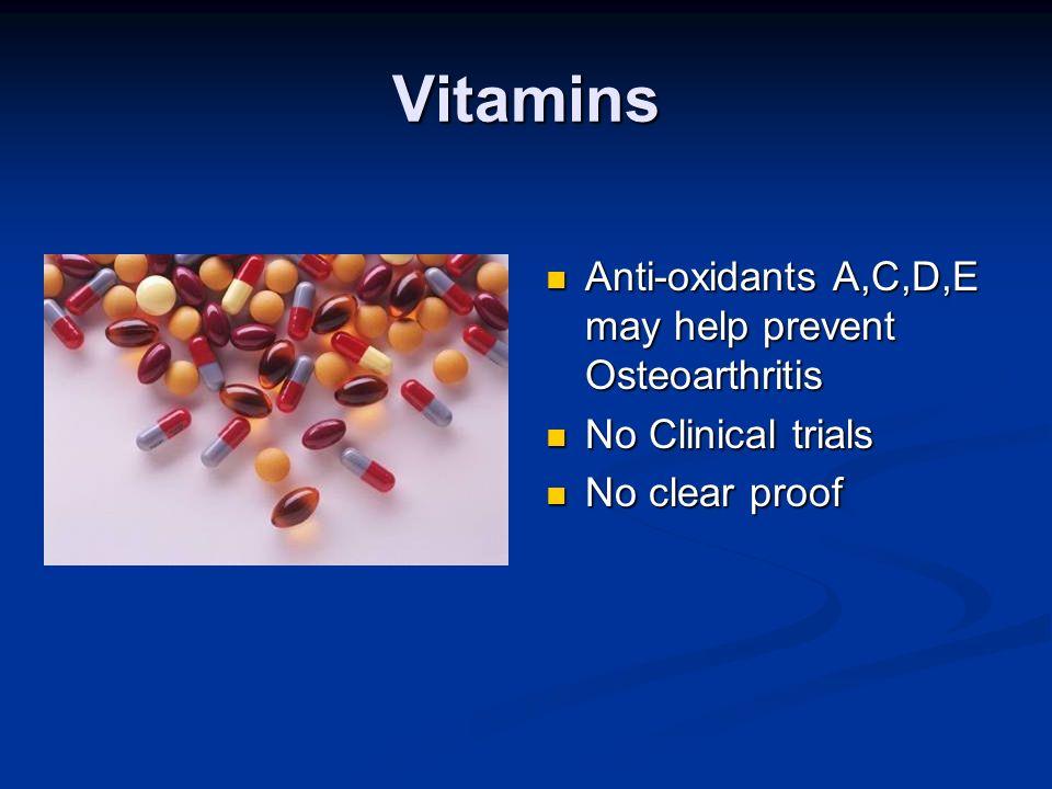 Vitamins Anti-oxidants A,C,D,E may help prevent Osteoarthritis No Clinical trials No clear proof