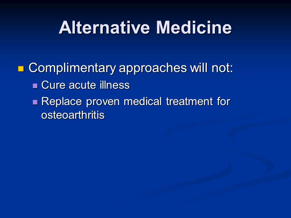Alternative Medicine Complimentary approaches will not: Complimentary approaches will not: Cure acute illness Cure acute illness Replace proven medica