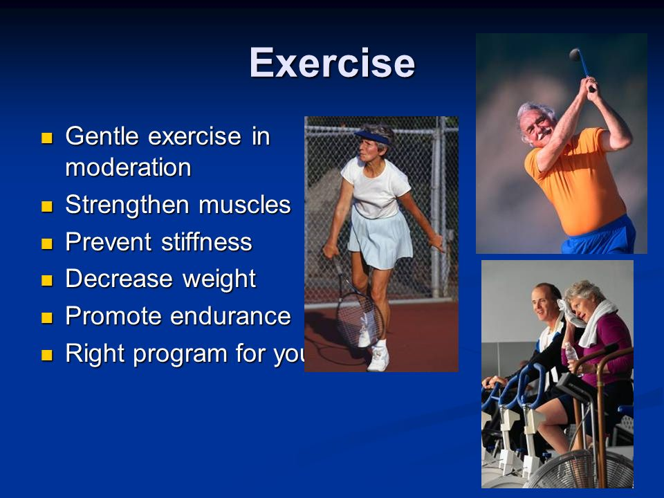 Exercise Gentle exercise in moderation Gentle exercise in moderation Strengthen muscles Strengthen muscles Prevent stiffness Prevent stiffness Decreas