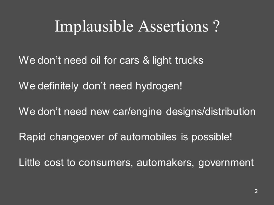 2 Implausible Assertions ? We dont need oil for cars & light trucks We definitely dont need hydrogen! We dont need new car/engine designs/distribution