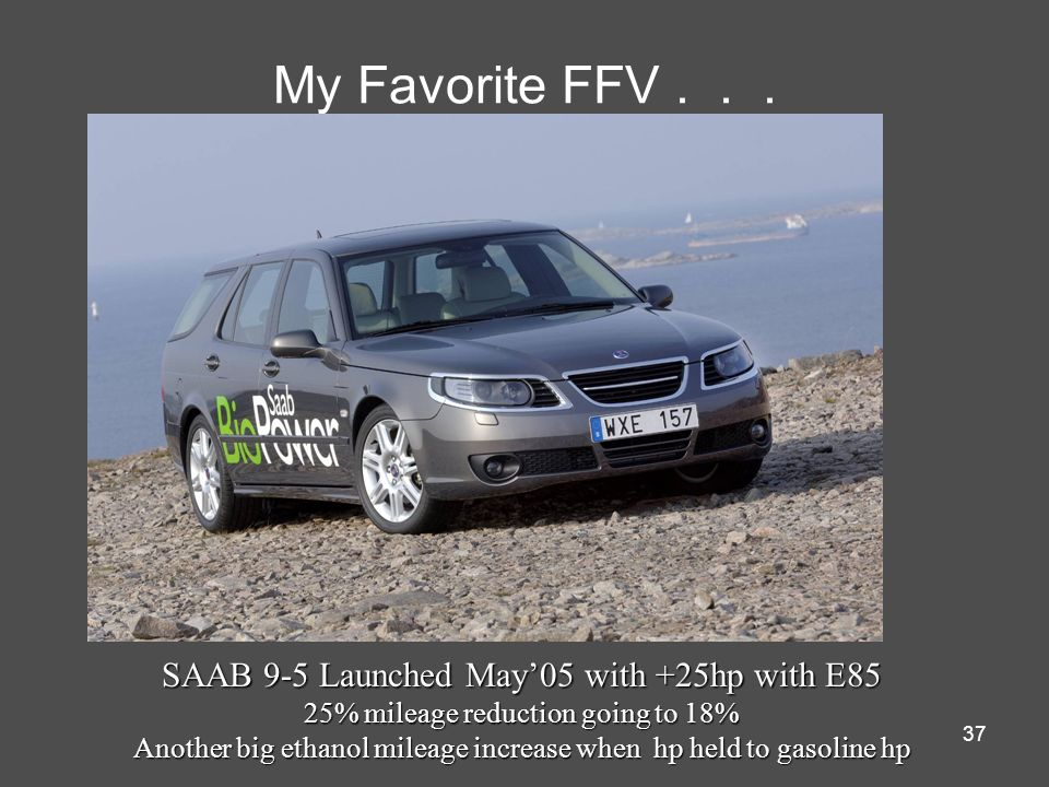 37 My Favorite FFV... SAAB 9-5 Launched May05 with +25hp with E85 25% mileage reduction going to 18% Another big ethanol mileage increase when hp held