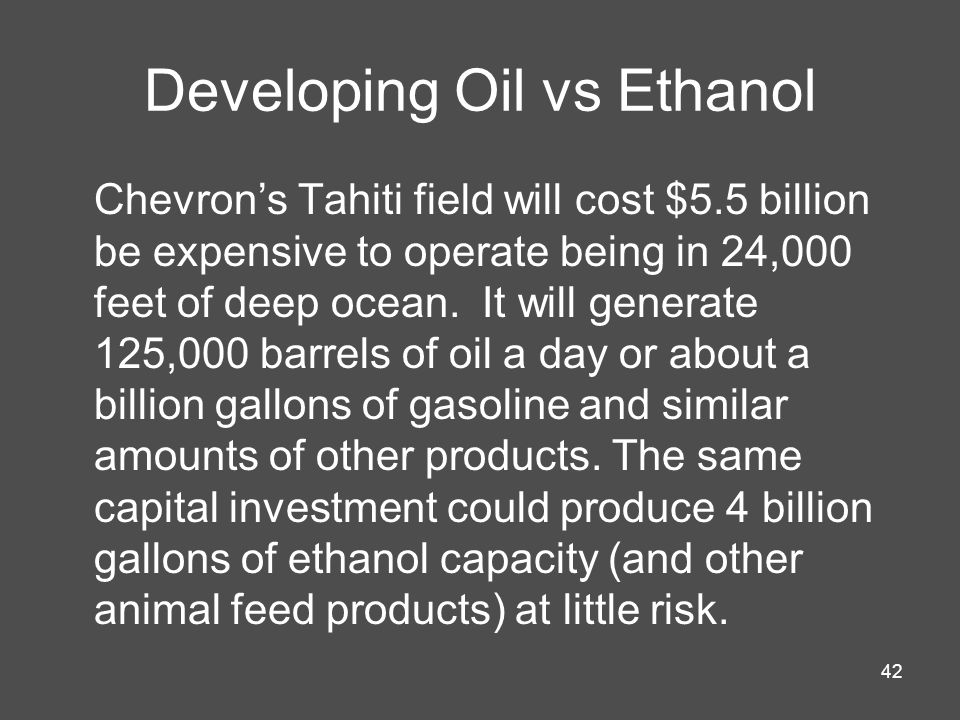 42 Developing Oil vs Ethanol Chevrons Tahiti field will cost $5.5 billion be expensive to operate being in 24,000 feet of deep ocean. It will generate