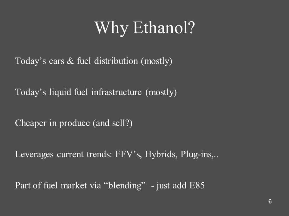 6 Why Ethanol? Todays cars & fuel distribution (mostly) Todays liquid fuel infrastructure (mostly) Cheaper in produce (and sell?) Leverages current tr