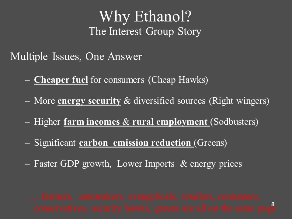 8 Why Ethanol? The Interest Group Story Multiple Issues, One Answer –Cheaper fuel for consumers (Cheap Hawks) –More energy security & diversified sour