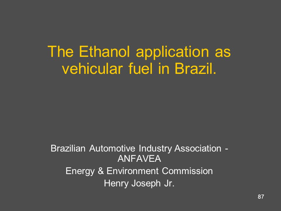 87 The Ethanol application as vehicular fuel in Brazil. Brazilian Automotive Industry Association - ANFAVEA Energy & Environment Commission Henry Jose