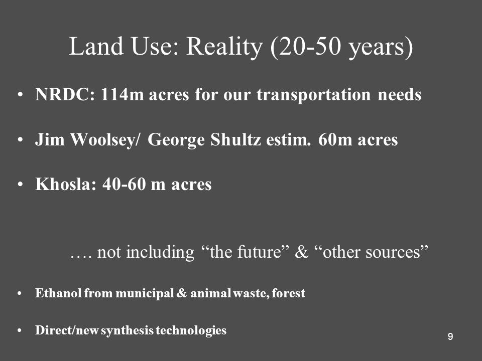 9 Land Use: Reality (20-50 years) NRDC: 114m acres for our transportation needs Jim Woolsey/ George Shultz estim. 60m acres Khosla: 40-60 m acres …. n
