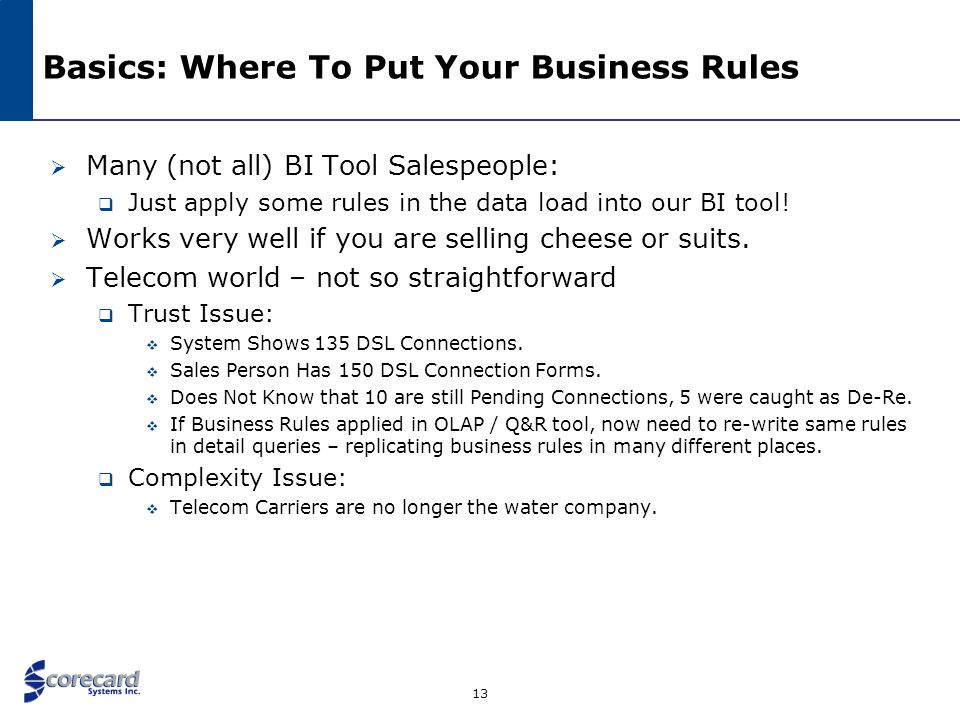 13 Basics: Where To Put Your Business Rules Many (not all) BI Tool Salespeople: Just apply some rules in the data load into our BI tool! Works very we