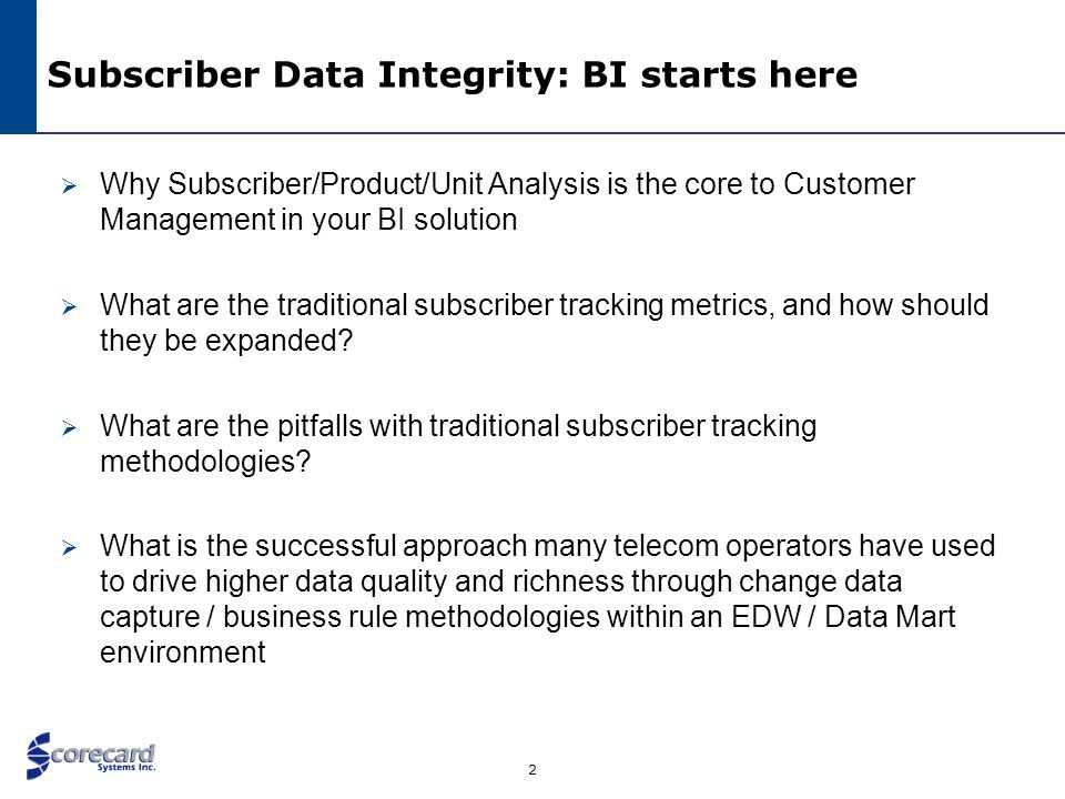 2 Subscriber Data Integrity: BI starts here Why Subscriber/Product/Unit Analysis is the core to Customer Management in your BI solution What are the t