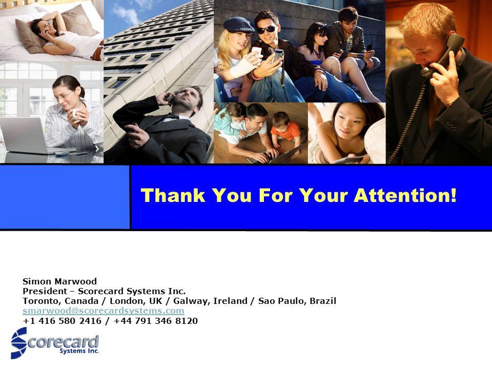 Thank You For Your Attention! Simon Marwood President – Scorecard Systems Inc. Toronto, Canada / London, UK / Galway, Ireland / Sao Paulo, Brazil smar