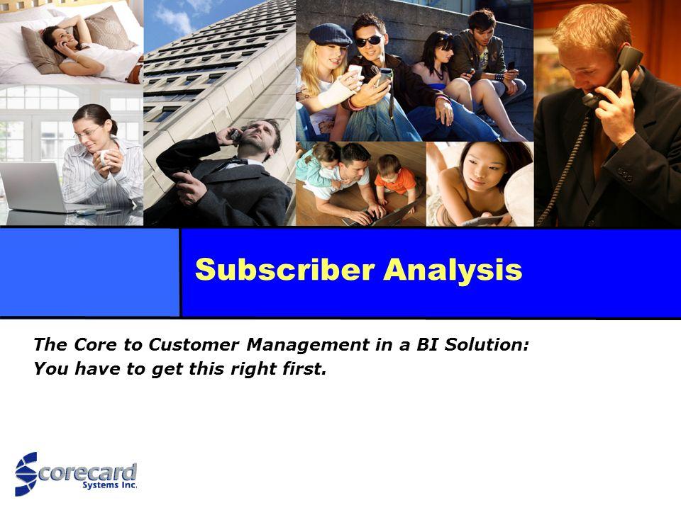 Subscriber Analysis The Core to Customer Management in a BI Solution: You have to get this right first.