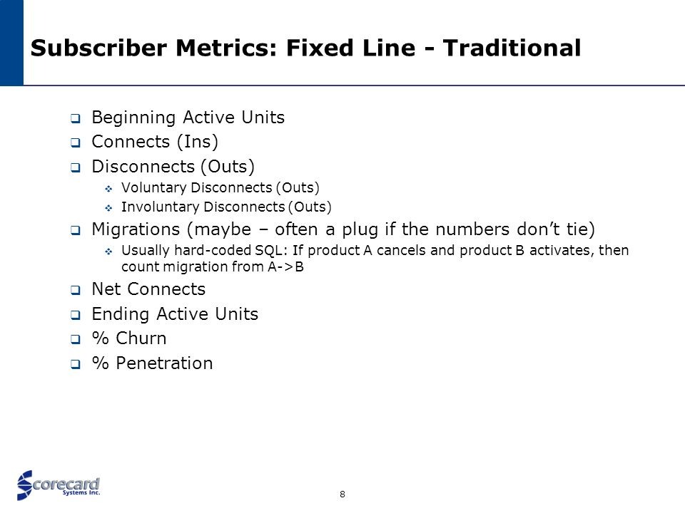8 Subscriber Metrics: Fixed Line - Traditional Beginning Active Units Connects (Ins) Disconnects (Outs) Voluntary Disconnects (Outs) Involuntary Disco