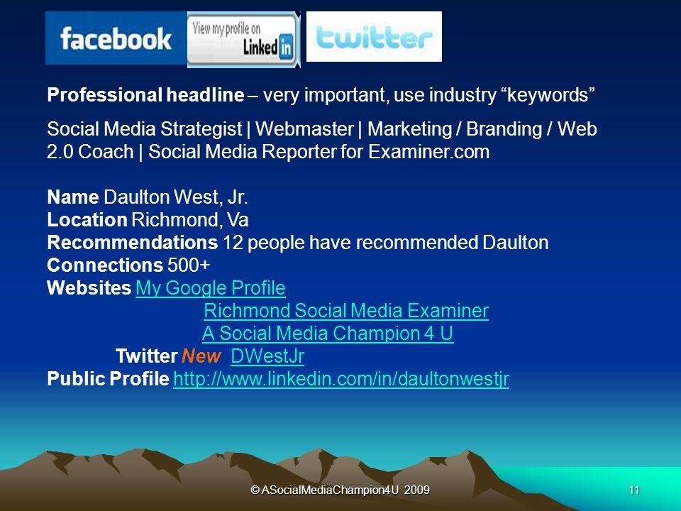 © ASocialMediaChampion4U 200911 Professional headline – very important, use industry keywords Social Media Strategist | Webmaster | Marketing / Branding / Web 2.0 Coach | Social Media Reporter for Examiner.com Name Daulton West, Jr.
