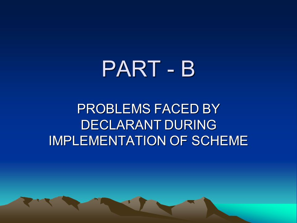 PART - B PROBLEMS FACED BY DECLARANT DURING IMPLEMENTATION OF SCHEME