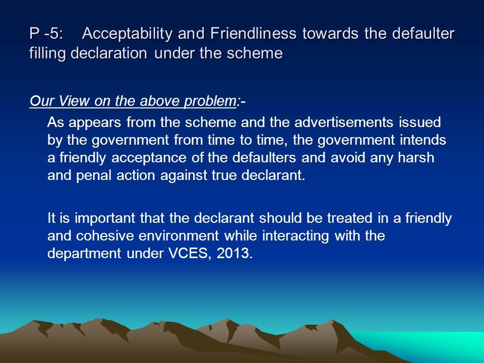 P -5: Acceptability and Friendliness towards the defaulter filling declaration under the scheme Our View on the above problem:- As appears from the scheme and the advertisements issued by the government from time to time, the government intends a friendly acceptance of the defaulters and avoid any harsh and penal action against true declarant.