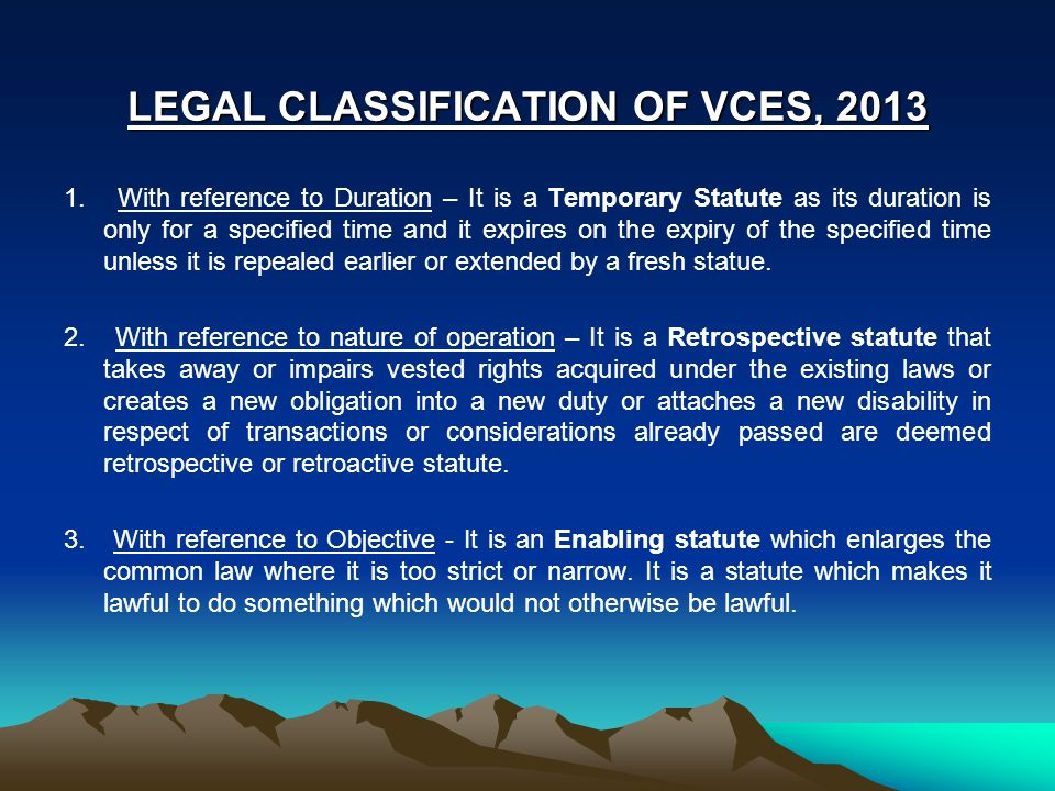 LEGAL CLASSIFICATION OF VCES, 2013 1. With reference to Duration – It is a Temporary Statute as its duration is only for a specified time and it expir