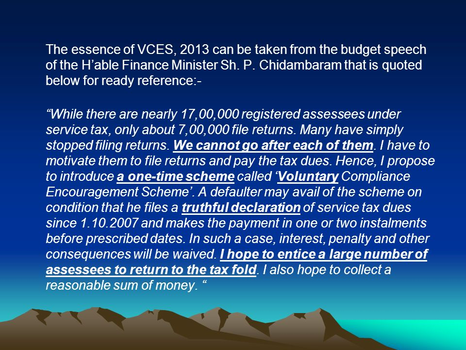 The essence of VCES, 2013 can be taken from the budget speech of the Hable Finance Minister Sh. P. Chidambaram that is quoted below for ready referenc