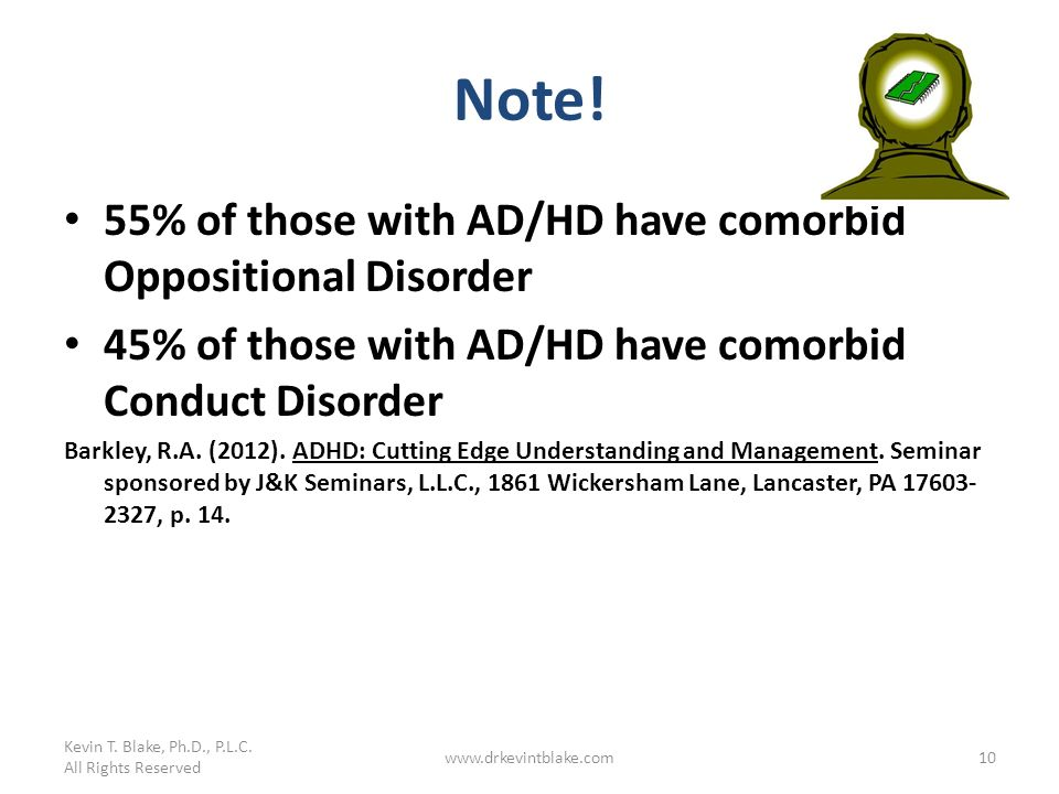 Note! 55% of those with AD/HD have comorbid Oppositional Disorder 45% of those with AD/HD have comorbid Conduct Disorder Barkley, R.A. (2012). ADHD: C