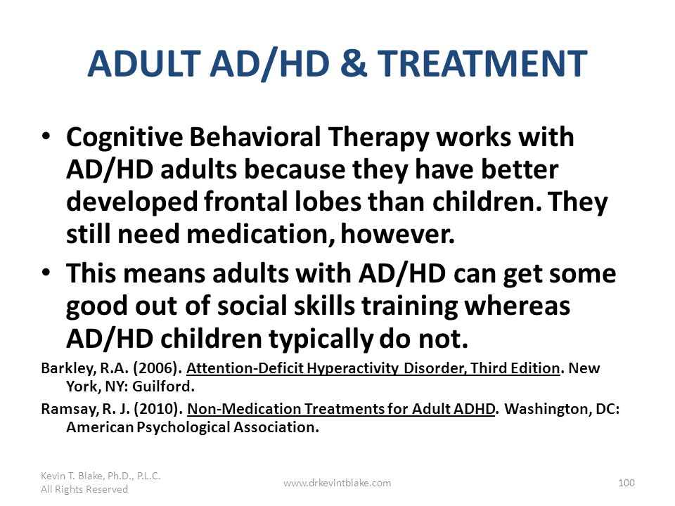 ADULT AD/HD & TREATMENT Cognitive Behavioral Therapy works with AD/HD adults because they have better developed frontal lobes than children. They stil