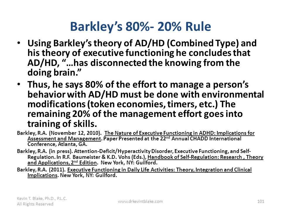 Barkleys 80%- 20% Rule Using Barkleys theory of AD/HD (Combined Type) and his theory of executive functioning he concludes that AD/HD, …has disconnect