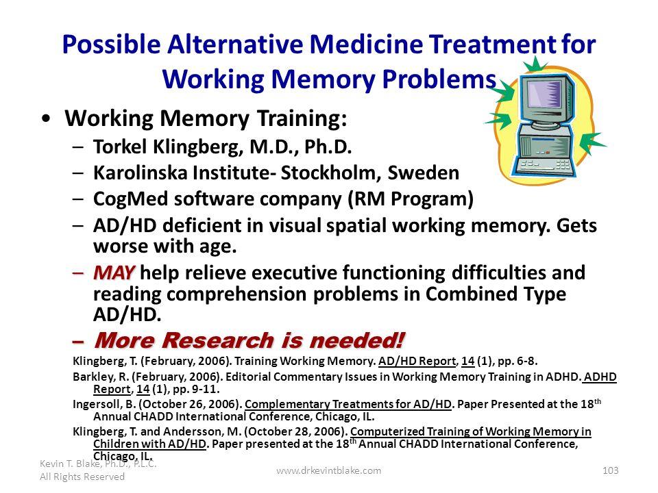 103 Possible Alternative Medicine Treatment for Working Memory Problems Working Memory Training: –Torkel Klingberg, M.D., Ph.D. –Karolinska Institute-