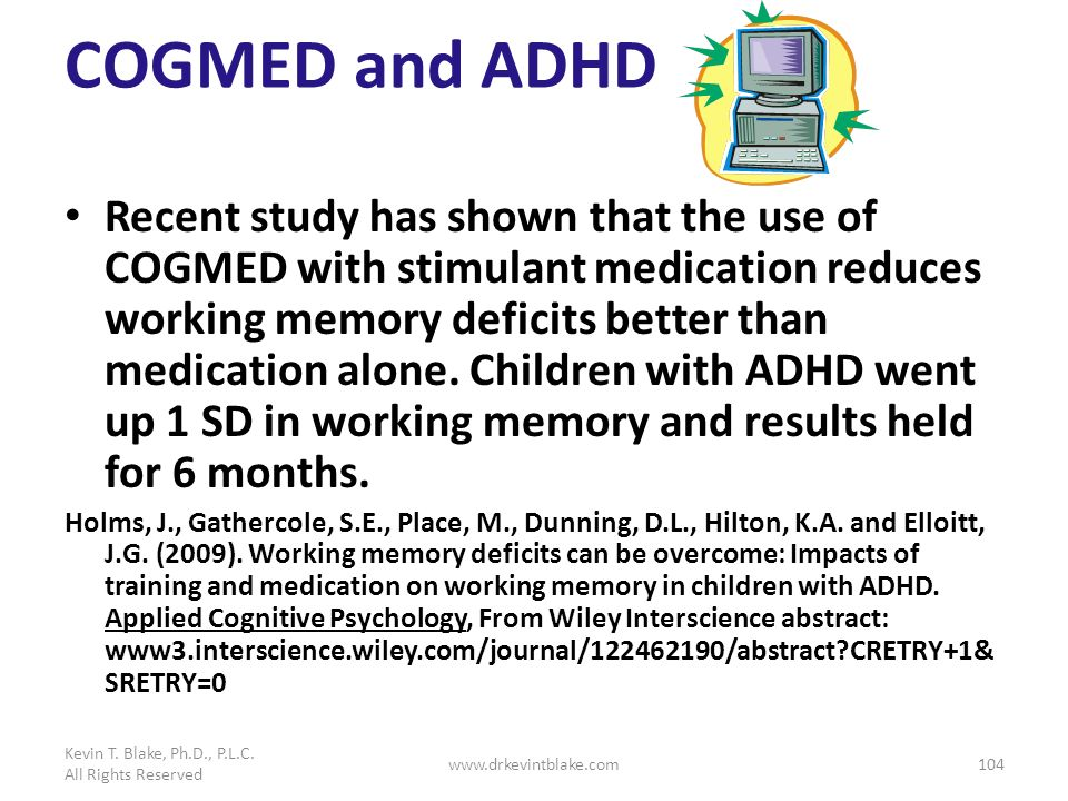 COGMED and ADHD Recent study has shown that the use of COGMED with stimulant medication reduces working memory deficits better than medication alone.