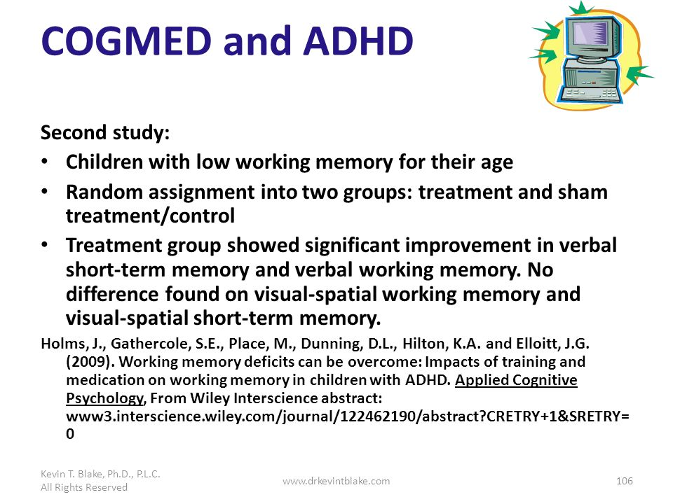 COGMED and ADHD Second study: Children with low working memory for their age Random assignment into two groups: treatment and sham treatment/control T