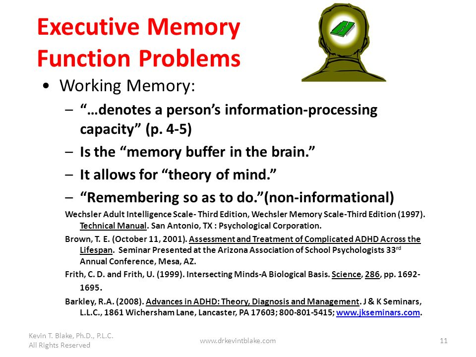 Kevin T. Blake, Ph.D., P.L.C. All Rights Reserved www.drkevintblake.com11 Executive Memory Function Problems Working Memory: –…denotes a persons infor