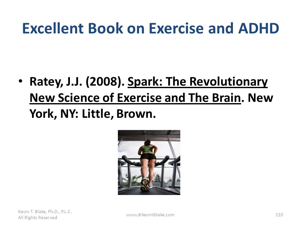 Excellent Book on Exercise and ADHD Ratey, J.J. (2008). Spark: The Revolutionary New Science of Exercise and The Brain. New York, NY: Little, Brown. K
