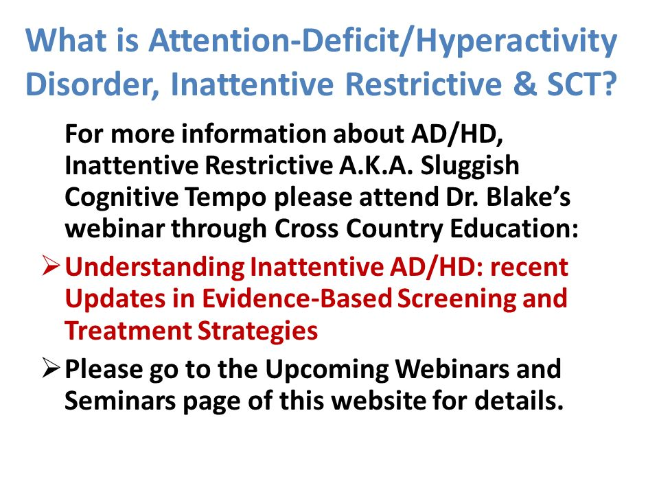 What is Attention-Deficit/Hyperactivity Disorder, Inattentive Restrictive & SCT? For more information about AD/HD, Inattentive Restrictive A.K.A. Slug