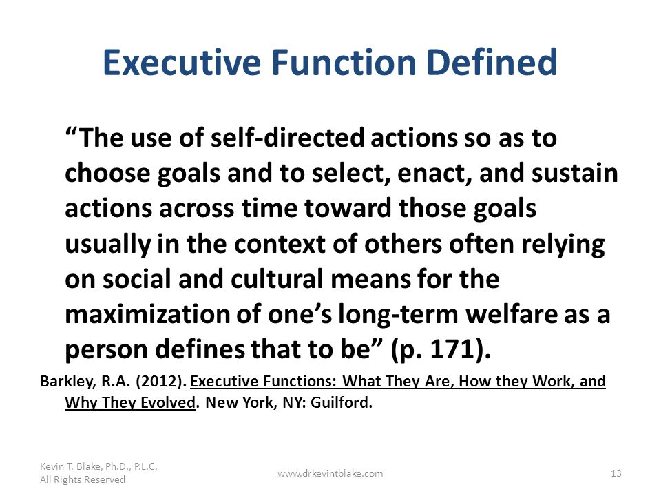 Executive Function Defined The use of self-directed actions so as to choose goals and to select, enact, and sustain actions across time toward those g