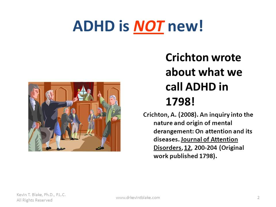 ADHD is NOT new! Crichton wrote about what we call ADHD in 1798! Crichton, A. (2008). An inquiry into the nature and origin of mental derangement: On
