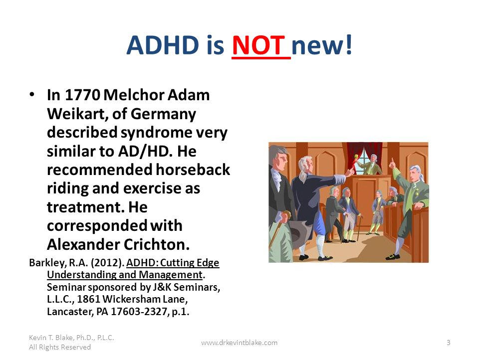ADHD is NOT new! In 1770 Melchor Adam Weikart, of Germany described syndrome very similar to AD/HD. He recommended horseback riding and exercise as tr