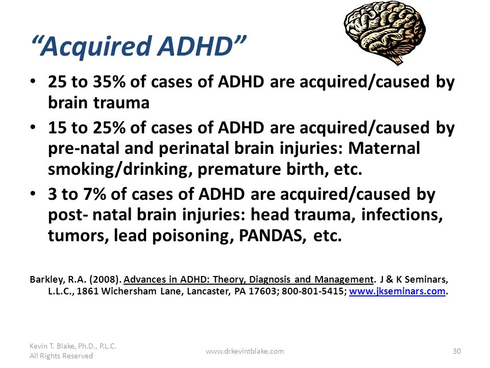 Acquired ADHD 25 to 35% of cases of ADHD are acquired/caused by brain trauma 15 to 25% of cases of ADHD are acquired/caused by pre-natal and perinatal