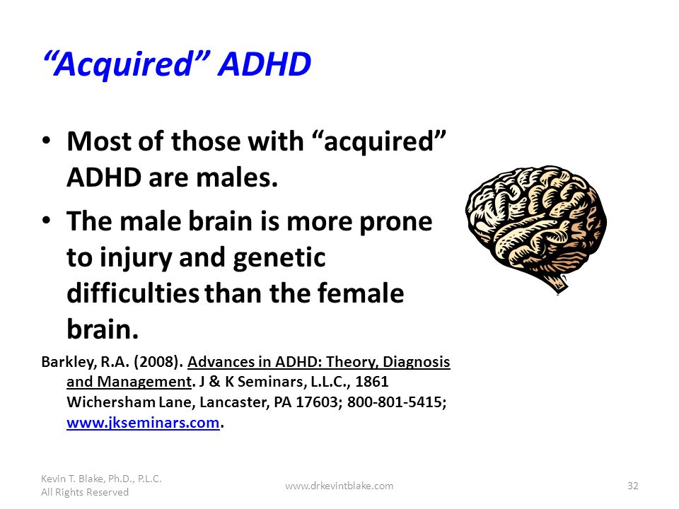 Kevin T. Blake, Ph.D., P.L.C. All Rights Reserved www.drkevintblake.com32 Acquired ADHD Most of those with acquired ADHD are males. The male brain is