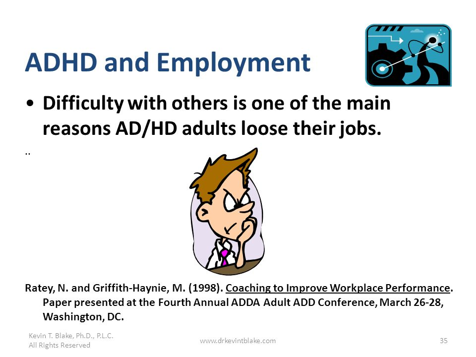 Kevin T. Blake, Ph.D., P.L.C. All Rights Reserved www.drkevintblake.com35 ADHD and Employment Difficulty with others is one of the main reasons AD/HD