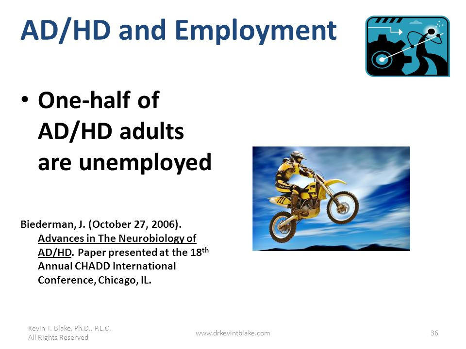 Kevin T. Blake, Ph.D., P.L.C. All Rights Reserved www.drkevintblake.com36 AD/HD and Employment One-half of AD/HD adults are unemployed Biederman, J. (