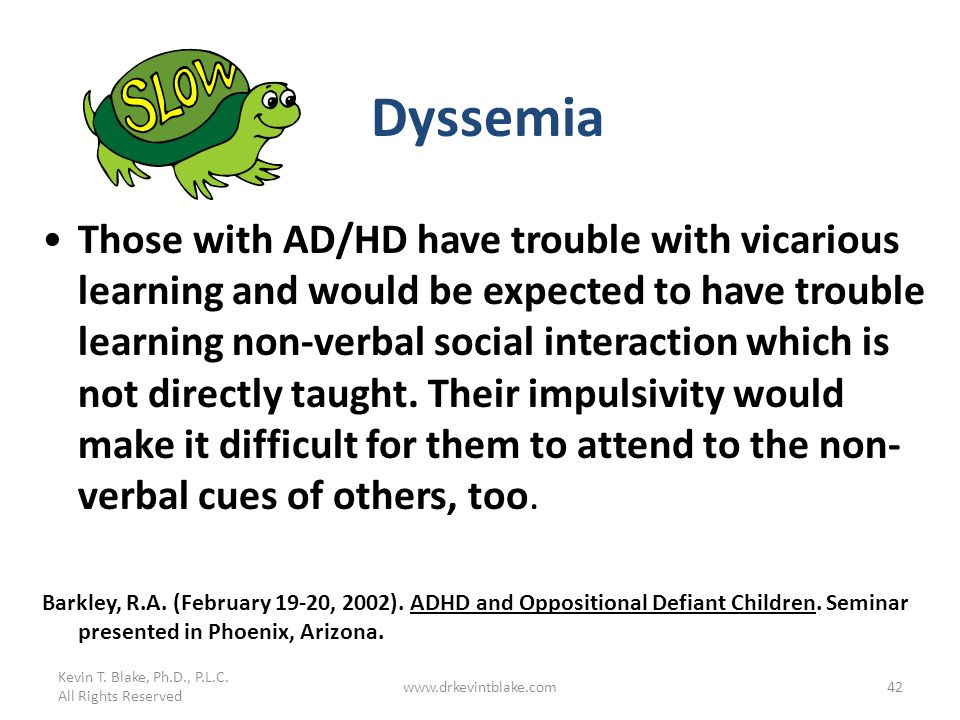 Kevin T. Blake, Ph.D., P.L.C. All Rights Reserved www.drkevintblake.com42 Dyssemia Those with AD/HD have trouble with vicarious learning and would be
