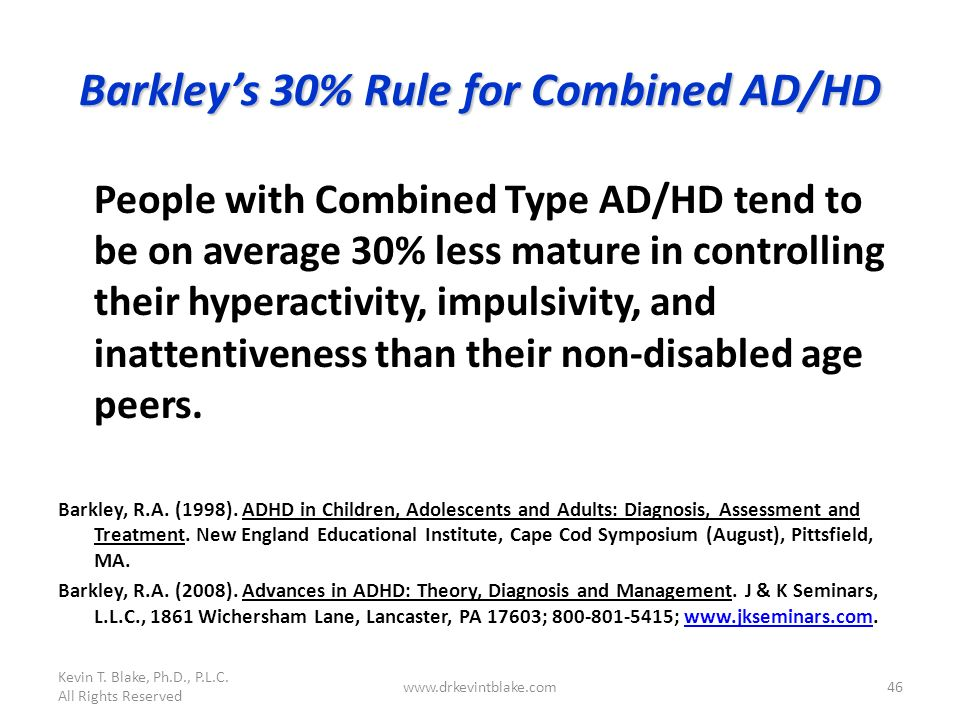 Kevin T. Blake, Ph.D., P.L.C. All Rights Reserved www.drkevintblake.com46 Barkleys 30% Rule for Combined AD/HD People with Combined Type AD/HD tend to