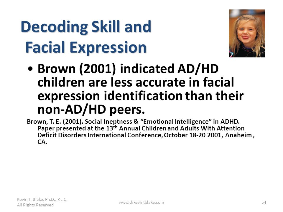Kevin T. Blake, Ph.D., P.L.C. All Rights Reserved www.drkevintblake.com54 Decoding Skill and Facial Expression Brown (2001) indicated AD/HD children a