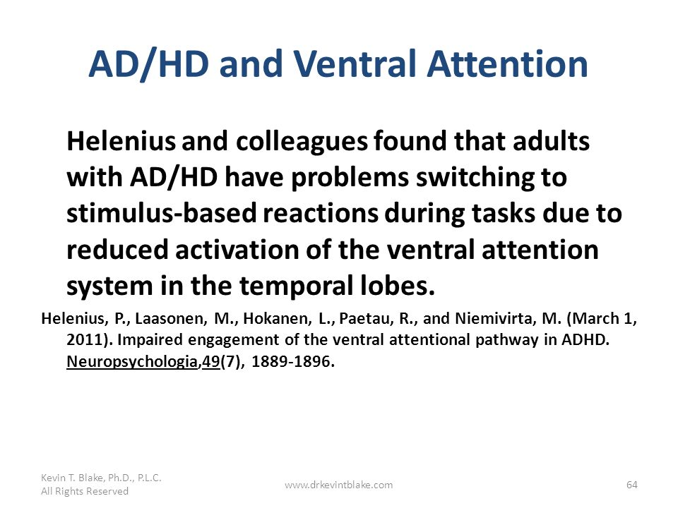 AD/HD and Ventral Attention Helenius and colleagues found that adults with AD/HD have problems switching to stimulus-based reactions during tasks due