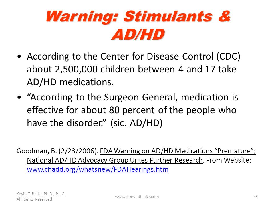 Kevin T. Blake, Ph.D., P.L.C. All Rights Reserved www.drkevintblake.com76 Warning: Stimulants & AD/HD According to the Center for Disease Control (CDC