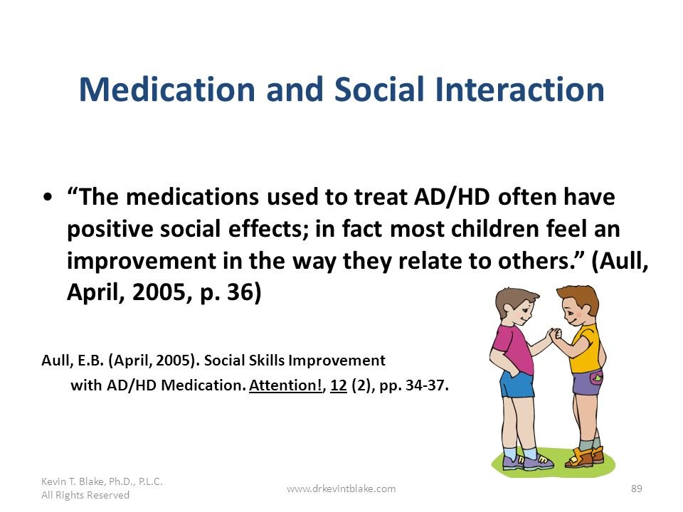Kevin T. Blake, Ph.D., P.L.C. All Rights Reserved www.drkevintblake.com89 Medication and Social Interaction The medications used to treat AD/HD often
