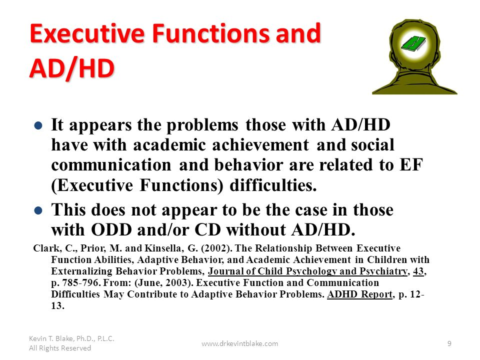 Kevin T. Blake, Ph.D., P.L.C. All Rights Reserved www.drkevintblake.com9 Executive Functions and AD/HD It appears the problems those with AD/HD have w