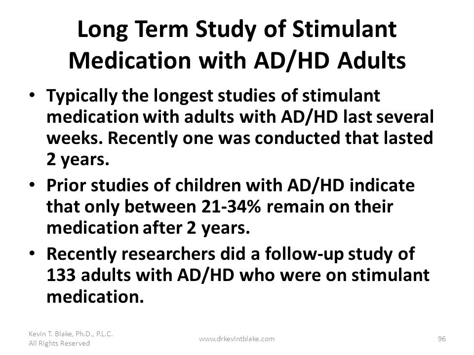 Long Term Study of Stimulant Medication with AD/HD Adults Typically the longest studies of stimulant medication with adults with AD/HD last several we