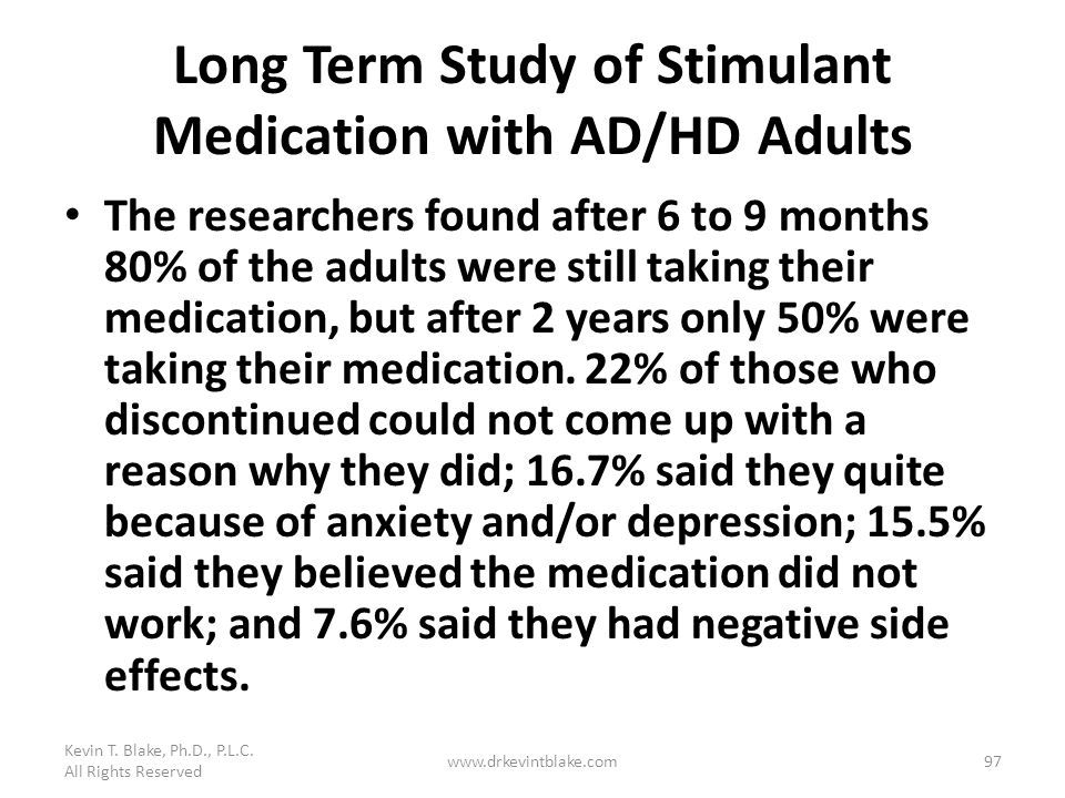 Long Term Study of Stimulant Medication with AD/HD Adults The researchers found after 6 to 9 months 80% of the adults were still taking their medicati