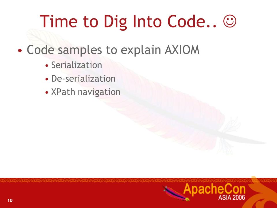 10 Time to Dig Into Code.. Code samples to explain AXIOM Serialization De-serialization XPath navigation
