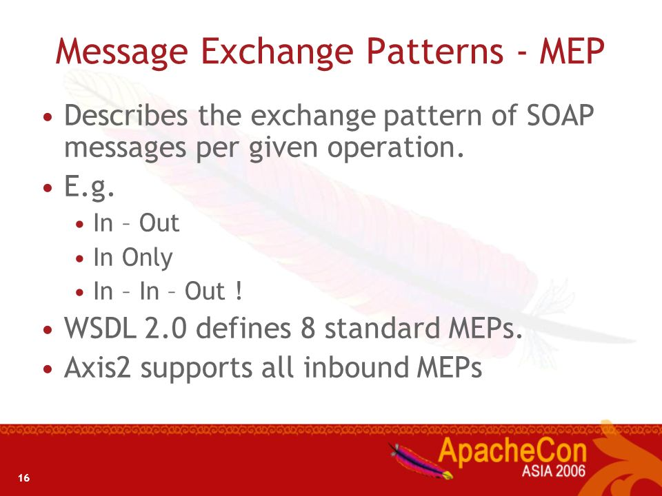 16 Message Exchange Patterns - MEP Describes the exchange pattern of SOAP messages per given operation. E.g. In – Out In Only In – In – Out ! WSDL 2.0