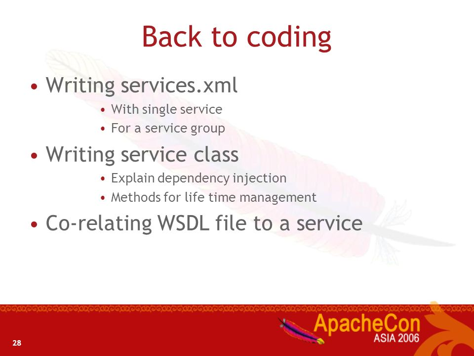28 Back to coding Writing services.xml With single service For a service group Writing service class Explain dependency injection Methods for life tim